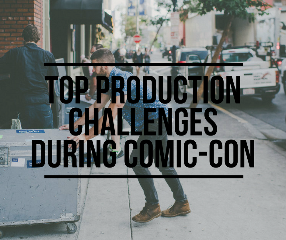 Top Production Challenges During Comic-Con
