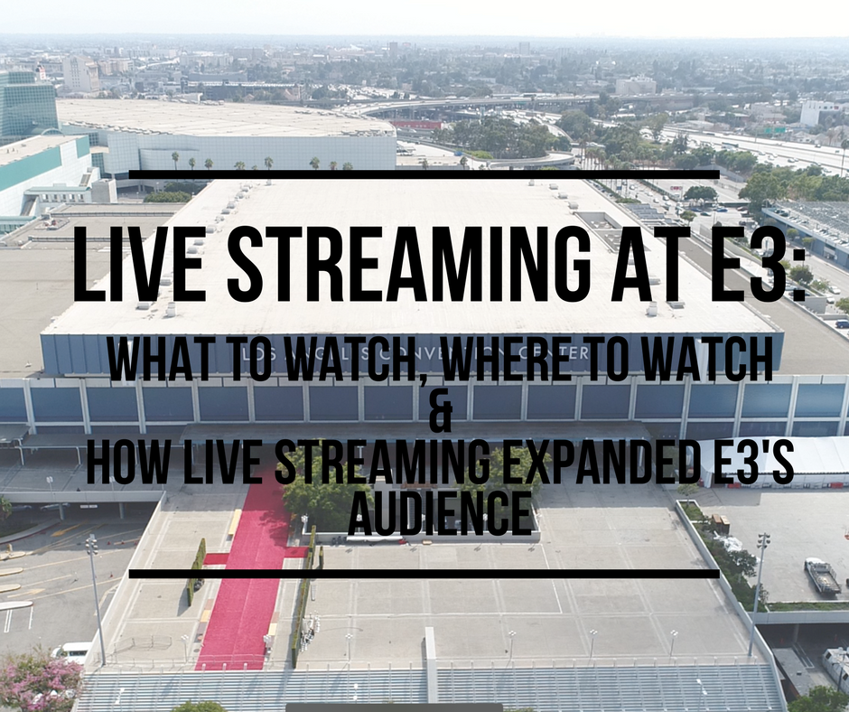 Live Streaming at E3: What to Watch, Where to Watch & How Live Streaming Expanded E3's Audience